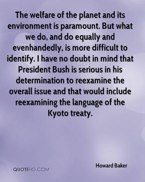 Howard Baker - The welfare of the planet and its environment is paramount. But what we do, and do equally and evenhandedly, is more difficult to identify. I have no doubt in mind that President Bush is serious in his determination to reexamine the overall issue and that would include reexamining the language of the Kyoto treaty.