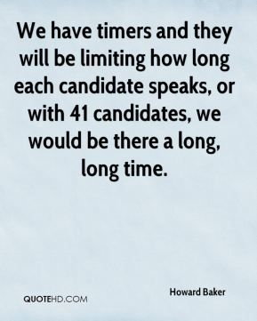 Howard Baker - We have timers and they will be limiting how long each candidate speaks, or with 41 candidates, we would be there a long, long time.