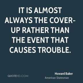Howard Baker - It is almost always the cover-up rather than the event that causes trouble.
