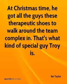 At Christmas time, he got all the guys these therapeutic shoes to walk around the team complex in. That's what kind of special guy Troy is.