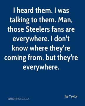 I heard them. I was talking to them. Man, those Steelers fans are everywhere. I don't know where they're coming from, but they're everywhere.