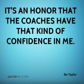 It's an honor that the coaches have that kind of confidence in me.