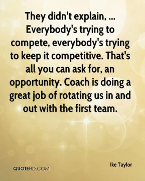 They didn't explain, ... Everybody's trying to compete, everybody's trying to keep it competitive. That's all you can ask for, an opportunity. Coach is doing a great job of rotating us in and out with the first team.