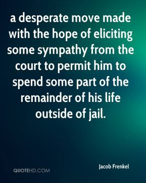 a desperate move made with the hope of eliciting some sympathy from the court to permit him to spend some part of the remainder of his life outside of jail.