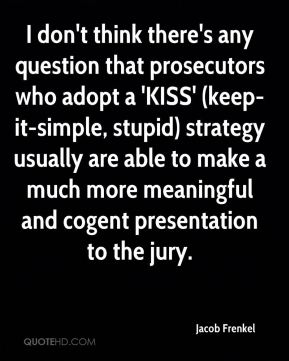 Jacob Frenkel - I don't think there's any question that prosecutors who adopt a 'KISS' (keep-it-simple, stupid) strategy usually are able to make a much more meaningful and cogent presentation to the jury.