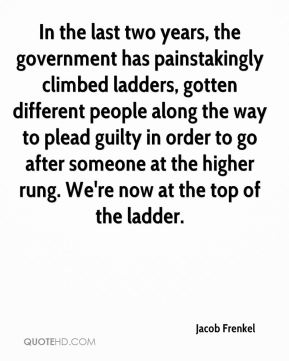 In the last two years, the government has painstakingly climbed ladders, gotten different people along the way to plead guilty in order to go after someone at the higher rung. We're now at the top of the ladder.