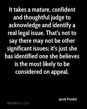 It takes a mature, confident and thoughtful judge to acknowledge and identify a real legal issue. That's not to say there may not be other significant issues; it's just she has identified one she believes is the most likely to be considered on appeal.