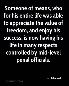Someone of means, who for his entire life was able to appreciate the value of freedom, and enjoy his success, is now having his life in many respects controlled by mid-level penal officials.
