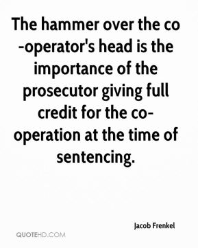 The hammer over the co-operator's head is the importance of the prosecutor giving full credit for the co-operation at the time of sentencing.