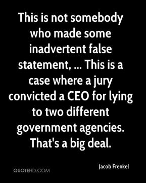 Jacob Frenkel - This is not somebody who made some inadvertent false statement, ... This is a case where a jury convicted a CEO for lying to two different government agencies. That's a big deal.