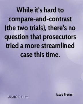 Jacob Frenkel - While it's hard to compare-and-contrast (the two trials), there's no question that prosecutors tried a more streamlined case this time.