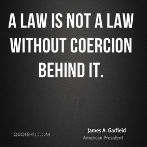 James A. Garfield - A law is not a law without coercion behind it.