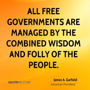 James A. Garfield - All free governments are managed by the combined wisdom and folly of the people.