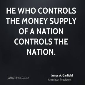 James A. Garfield - He who controls the money supply of a nation controls the nation.
