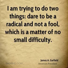 James A. Garfield - I am trying to do two things: dare to be a radical and not a fool, which is a matter of no small difficulty.
