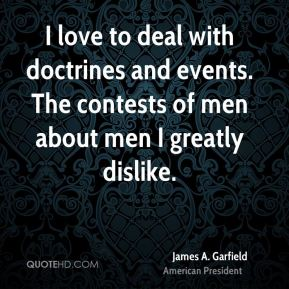 James A. Garfield - I love to deal with doctrines and events. The contests of men about men I greatly dislike.