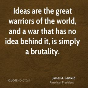 James A. Garfield - Ideas are the great warriors of the world, and a war that has no idea behind it, is simply a brutality.