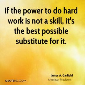 James A. Garfield - If the power to do hard work is not a skill, it's the best possible substitute for it.