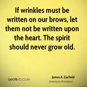 James A. Garfield - If wrinkles must be written on our brows, let them not be written upon the heart. The spirit should never grow old.