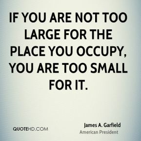 James A. Garfield - If you are not too large for the place you occupy, you are too small for it.