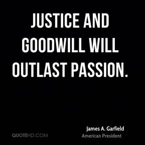 Justice and goodwill will outlast passion.