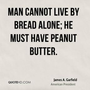 Man cannot live by bread alone; he must have peanut butter.
