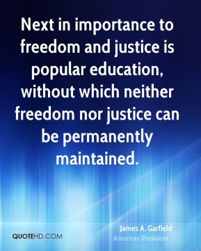 James A. Garfield - Next in importance to freedom and justice is popular education, without which neither freedom nor justice can be permanently maintained.
