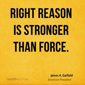 Right reason is stronger than force.