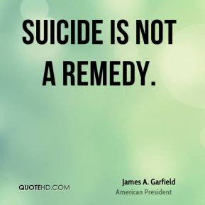 James A. Garfield - Suicide is not a remedy.