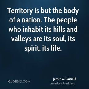 Territory is but the body of a nation. The people who inhabit its hills and valleys are its soul, its spirit, its life.