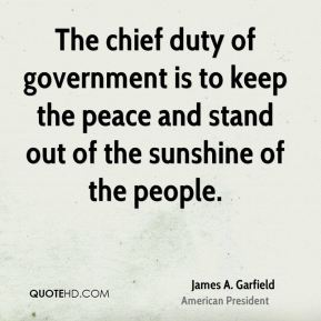James A. Garfield - The chief duty of government is to keep the peace and stand out of the sunshine of the people.
