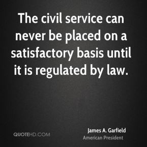 James A. Garfield - The civil service can never be placed on a satisfactory basis until it is regulated by law.