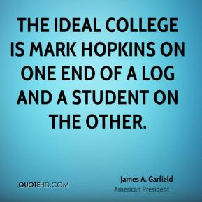 James A. Garfield - The ideal college is Mark Hopkins on one end of a log and a student on the other.