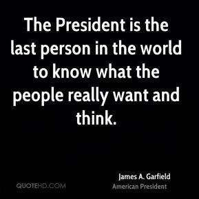 The President is the last person in the world to know what the people really want and think.