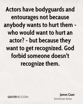 Actors have bodyguards and entourages not because anybody wants to hurt them - who would want to hurt an actor? - but because they want to get recognized. God forbid someone doesn't recognize them.