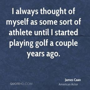 I always thought of myself as some sort of athlete until I started playing golf a couple years ago.