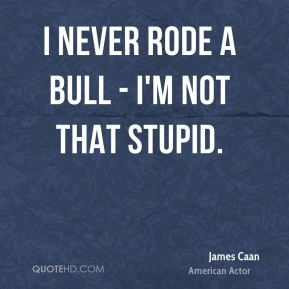 James Caan - I never rode a bull - I'm not that stupid.