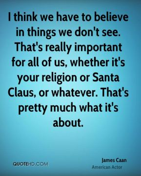 James Caan - I think we have to believe in things we don't see. That's really important for all of us, whether it's your religion or Santa Claus, or whatever. That's pretty much what it's about.