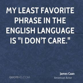 """My least favorite phrase in the English language is """"I don't care."""""""