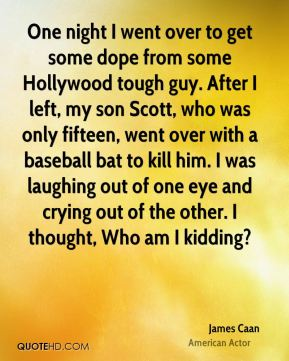One night I went over to get some dope from some Hollywood tough guy. After I left, my son Scott, who was only fifteen, went over with a baseball bat to kill him. I was laughing out of one eye and crying out of the other. I thought, Who am I kidding?
