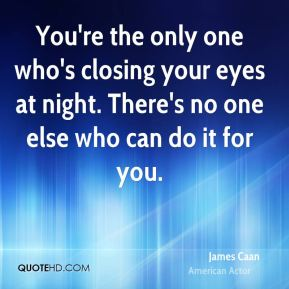 You're the only one who's closing your eyes at night. There's no one else who can do it for you.