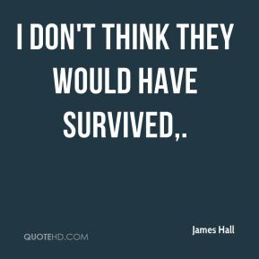 James Hall - I don't think they would have survived.