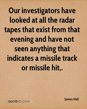 James Hall - Our investigators have looked at all the radar tapes that exist from that evening and have not seen anything that indicates a missile track or missile hit.