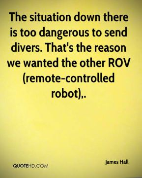 James Hall - The situation down there is too dangerous to send divers. That's the reason we wanted the other ROV (remote-controlled robot).