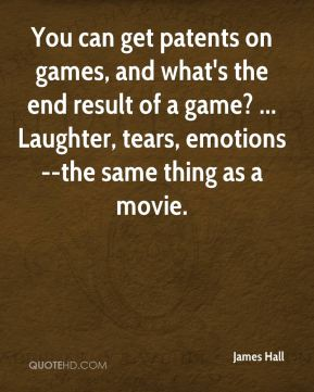 James Hall - You can get patents on games, and what's the end result of a game? ... Laughter, tears, emotions--the same thing as a movie.
