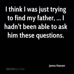 James Hansen - I think I was just trying to find my father, ... I hadn't been able to ask him these questions.