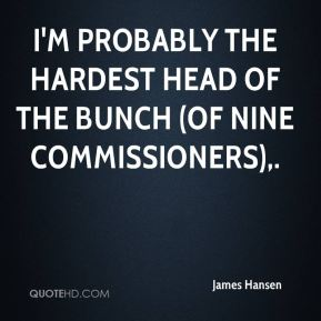 James Hansen - I'm probably the hardest head of the bunch (of nine commissioners).
