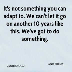 James Hansen - It's not something you can adapt to. We can't let it go on another 10 years like this. We've got to do something.