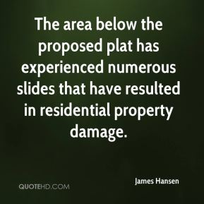 James Hansen - The area below the proposed plat has experienced numerous slides that have resulted in residential property damage.