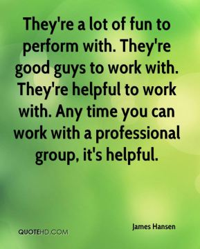 James Hansen - They're a lot of fun to perform with. They're good guys to work with. They're helpful to work with. Any time you can work with a professional group, it's helpful.
